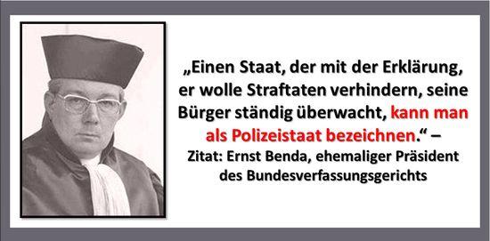 Einen Staat, der mit der Erklärung, er wolle Straftaten verhindern, seine Bürger ständig überwacht, kann man als Polizeistaat bezeichnen. — Ernst Benda (ehemaliger Präsident des Bundesverfassungsgerichts)