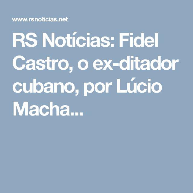 RS Notícias: Fidel Castro, o ex-ditador cubano, por Lúcio Macha...