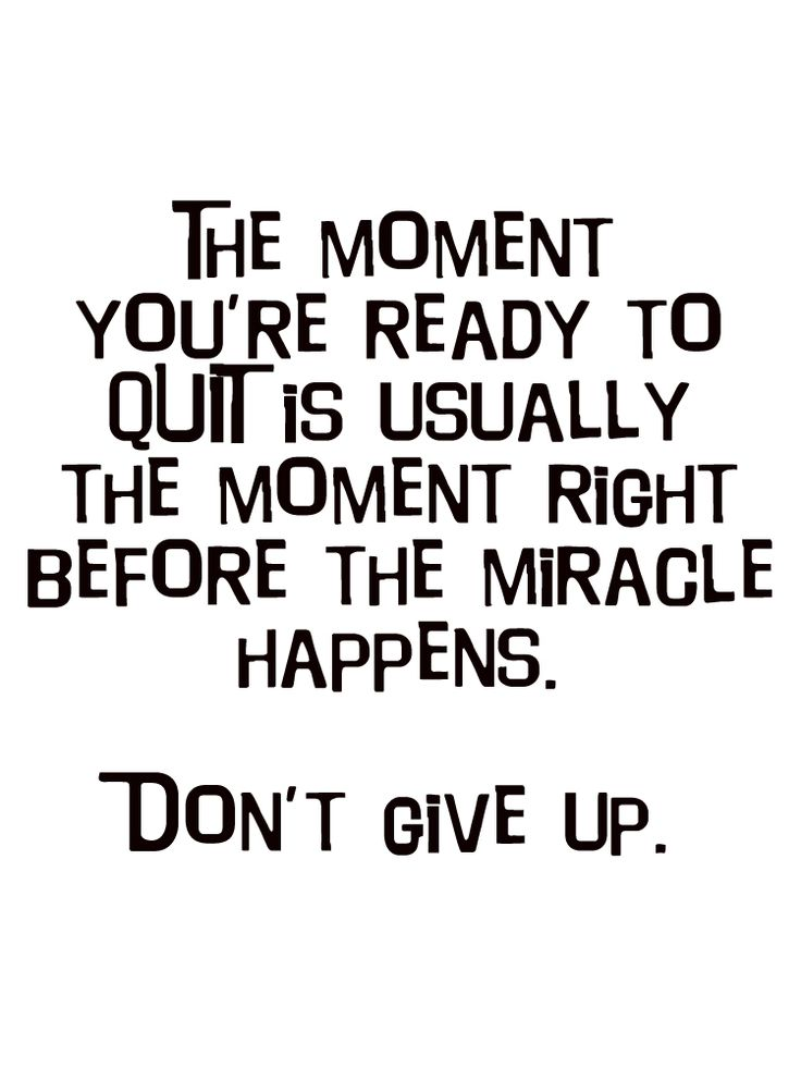 The moment you are ready to quit is usually the moment right before the miracle happens. Do not give up. #positive #inspirational #quotes                                                                                                                                                                                 More