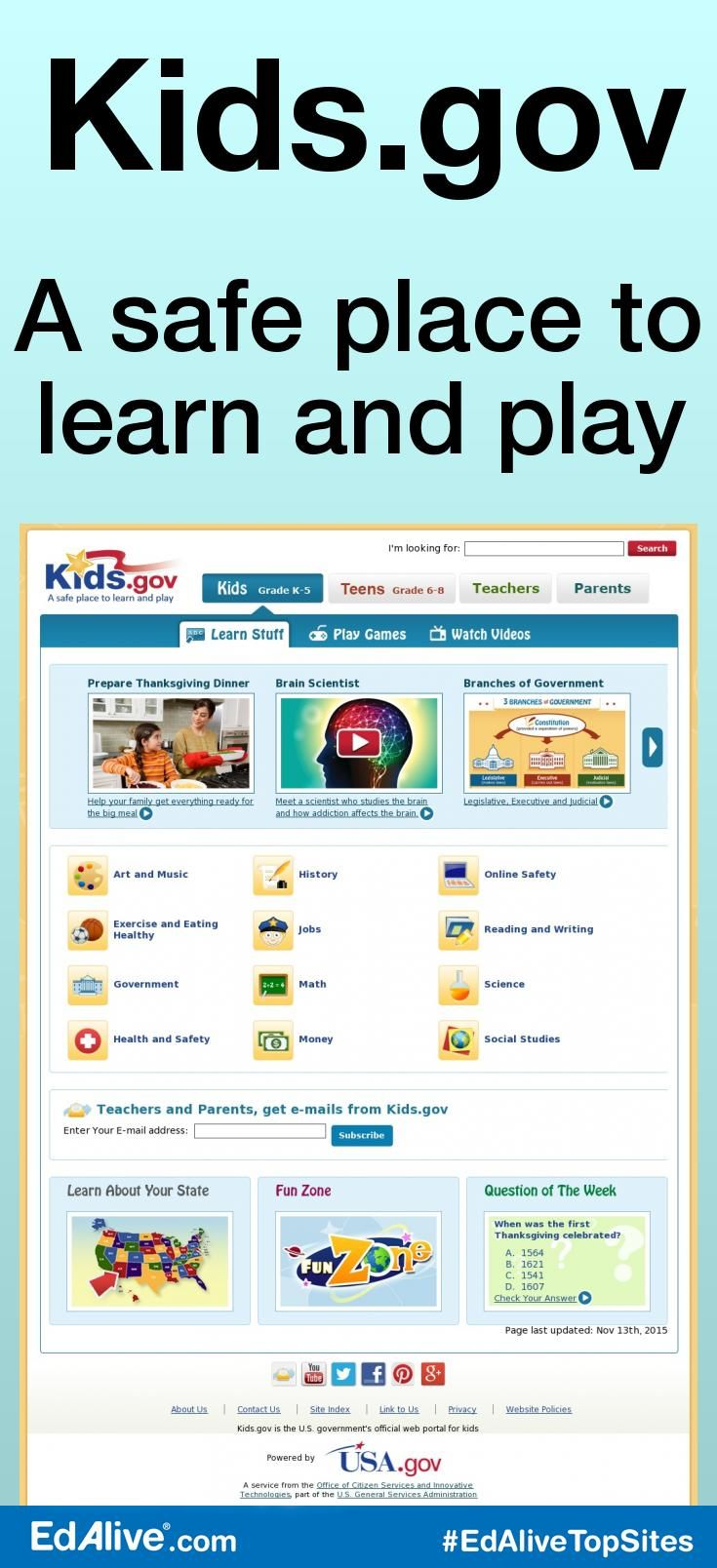 Kids.gov | A safe place to learn and play | The official kids' portal for the U.S. Gov. link kids, parents and teachers to information and services on the web from government agencies, schools, and educational organizations, all geared to the learning level and interest of kids. Kids.gov is organized into four audiences: Kids Grades K-5, Teens Grades 6-8, Teachers and Parents. Each audience tab is divided into educational subjects like Arts, Math, and History #CrossCurricular