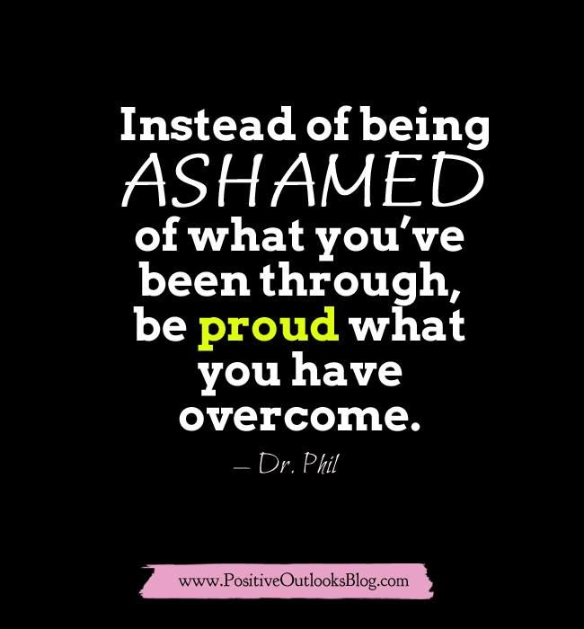 Instead of being ASHAMED of what you've been through, be PROUD what you have overcome. - Dr. Phil