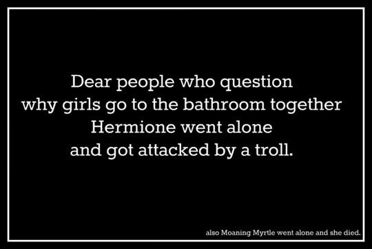 Why girls go to the bathroom togetherLaugh, Moaning Myrtle, Harrypotter, Harry Potter Style, Bathroom Together, Funny, So True, Safety First, True Stories