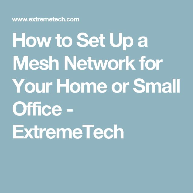 How to Set Up a Mesh Network for Your Home or Small Office - ExtremeTech