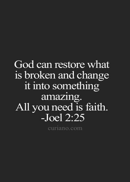 He WILL restore what is broken in your life baby and he WILL change it into something Amazing...I have faith...love you so much baby...XOXO #TRUTH