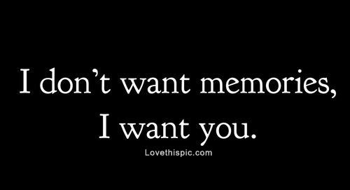 I want you...more than you will ever know, you walk through my dreams and haunt my memories everyday. I miss you like someone would miss their right arm.....I just want you, so much and so bad