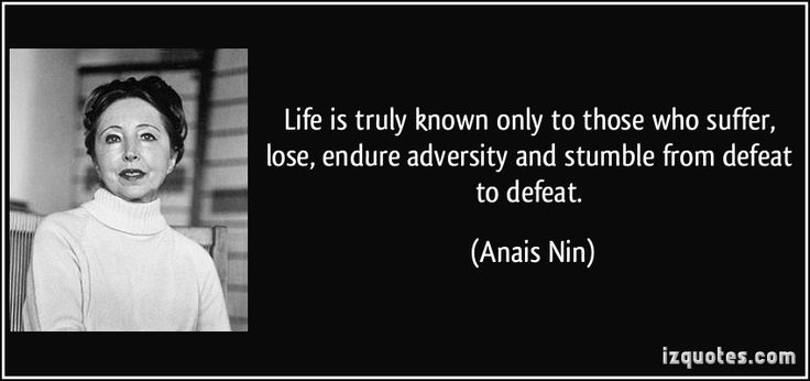 Life is truly known only to those who suffer, lose, endure adversity and stumble from defeat to defeat. (Anais Nin) #quotes #quote #quotations #AnaisNin