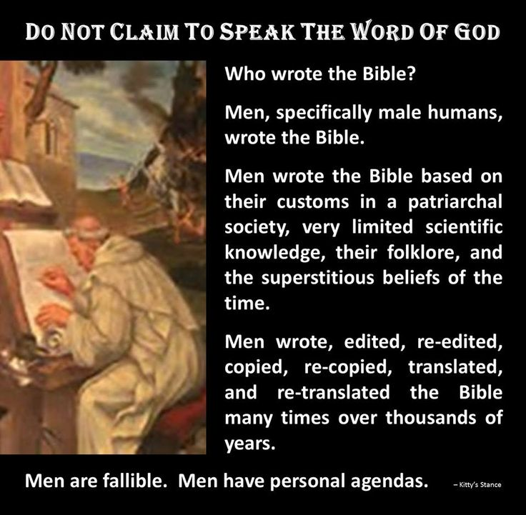 Atheism, Religion, God is Imaginary, The Bible, Science, Women, Bigotry, Sexism, Misogyny. Who wrote the Bible? Men, specifically male humans, wrote the Bible. Men wrote the Bible based on their customs in a patriarchal society, very limited scientific knowledge, their folklore, and the superstitious beliefs of the time. Men wrote, edited, re-edited, copied, re-copied, translated, and re-translated the Bible many times over thousands of years. Men are fallible. Men have personal agendas.