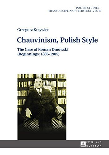 Chauvinism, Polish Style: The Case of Roman Dmowski (Beginnings: 1886–1905) (Polish Studies - Transdisciplinary Perspectives) by [Krzywiec, Grzegorz]