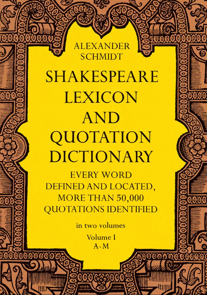 Shakespeare Lexicon and Quotation Dictionary, Vol. 1 by Alexander Schmidt  Volume 1 of massive work by a leading Shakespeare scholar and lexicographer, a standard in the field, provides full definitions, locations, and shades of meaning in every word in Shakespeare's plays and poems. The 2 volumes contain more than 50,000 exact quotations, each precisely located. There is no other word dictionary comparable to this work.