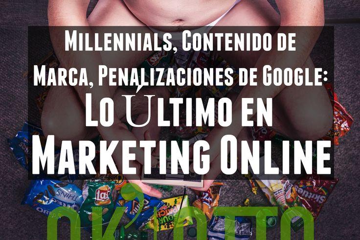 Noticias de Marketing Online: Millennials, Contenido de Marca, Penalizaciones de Google.  www.ok-otto.com