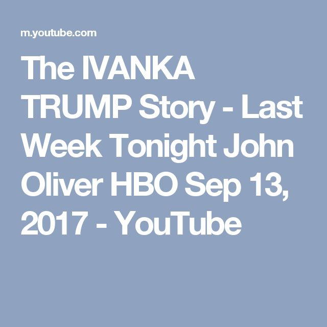 The IVANKA TRUMP Story - Last Week Tonight John Oliver HBO Sep 13, 2017 - YouTube
