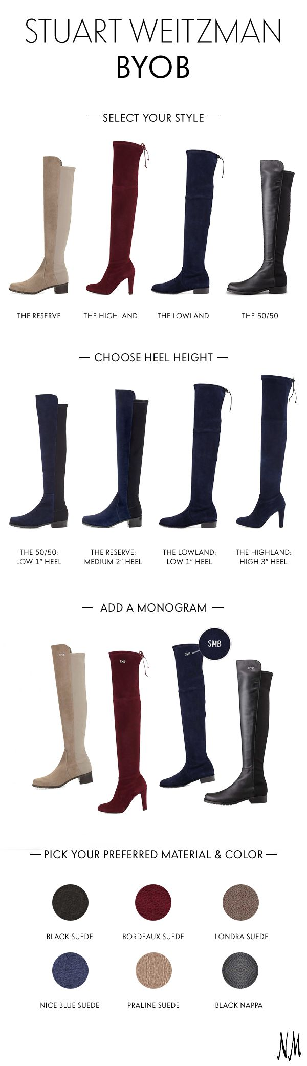 Exclusively at Neiman Marcus, BYOB: Build Your Own Boots with Stuart Weitzman! Choose between four styles, select heel height, material and color, and add an optional monogram for a truly personal touch.
