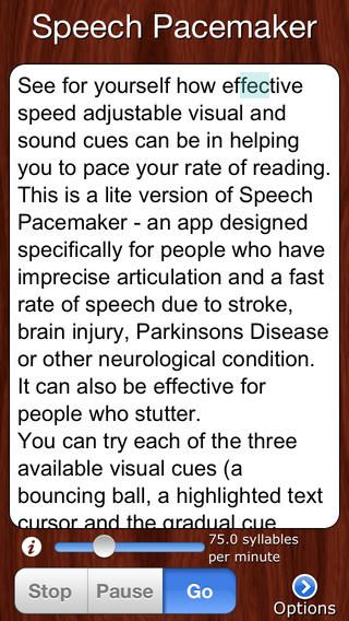 Speech Pacesetter Lite ($0.00) See for yourself how effective visual and sound cues can be in helping individuals pace their rate of speech, for FREE! Speech Pacesetter Lite gives you a sample of what is included in Speech Pacesetter. It allows the user to read the text and pace their reading with the help of a visual cue (a speed-adjustable highlighted text cursor, a bouncing ball or the gradual appearance of each syllable/word on screen) and optional auditory metronome cue.