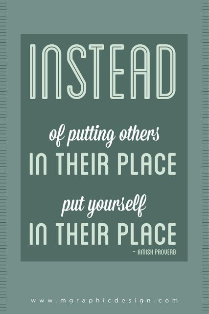 """""""Instead of putting others in their place, put yourself in their place."""" – Amish proverb  Truth - imagine the world as a kinder place"""