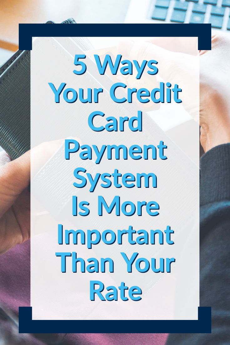 5 Ways Your Credit Card Payment System Is More Important Than Your Rate Credit Card Payment Credit Card Credit Card Processing