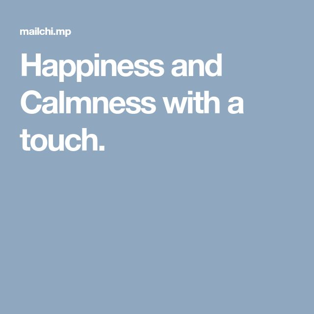 Happiness and Calmness with a touch.