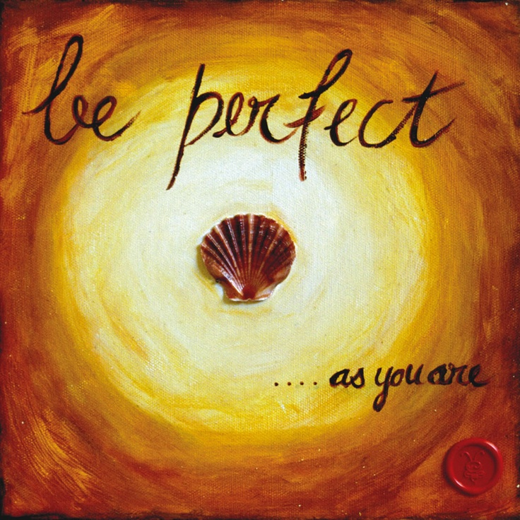 Be Perfect....as you are. Posters and prints on canvas from $25.00. Free screensaver www.theartofbeing.com.au  #art#inspiration#motivation#blog