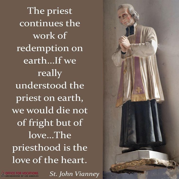 """The priest continues the,work of redemption on earth... if we really understood the priest on earth, we would die not of fright but of love... The priesthood is the love of the heart."" - St John Vianney, the Patron saint of parish priests"