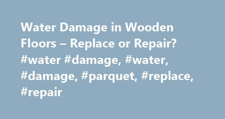 Water Damage in Wooden Floors – Replace or Repair? #water #damage, #water, #damage, #parquet, #replace, #repair http://malta.remmont.com/water-damage-in-wooden-floors-replace-or-repair-water-damage-water-damage-parquet-replace-repair/  # Water Damage in Wooden Floors – Replace or Repair? If water pipes burst or flooding occurs the question arises, what steps should be taken by the tradesman to renovate the damaged wooden flooring? First of all, the extent of moisture damage to the wood must…
