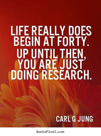 Life really does begin at 40. Up until then, you are just doing research. Carl G. Jung. (Words of wisdom for those who don't yet know what they don't know).