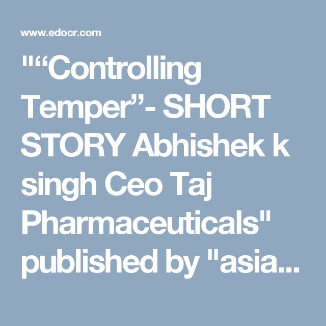 """""Controlling Temper""- SHORT STORY Abhishek k singh Ceo Taj Pharmaceuticals"" published by ""asiainfomed"" on @edocr"