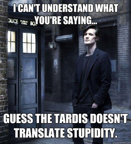 the TARDIS doesn't translate stupidity. :)