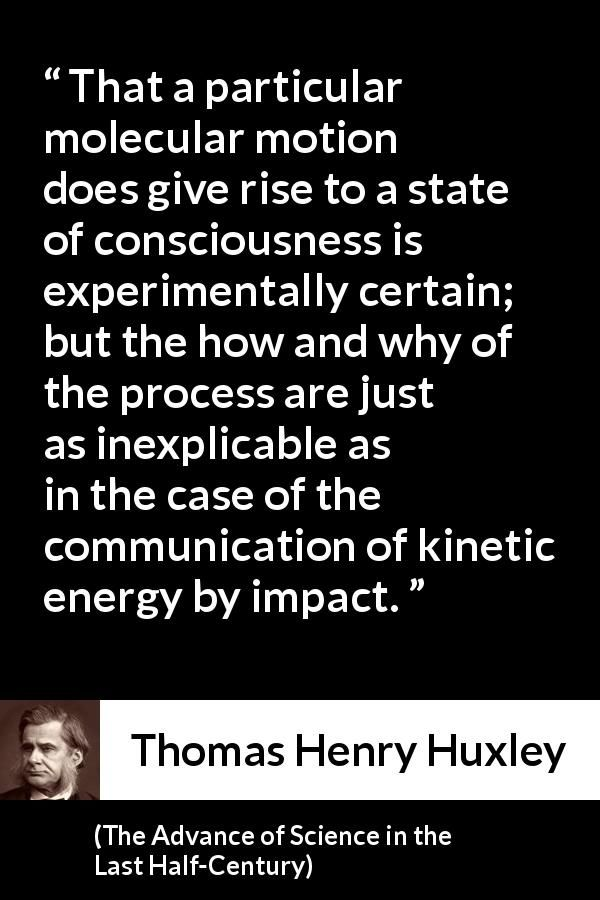 Thomas Henry Huxley - The Advance of Science in the Last Half-Century - That a particular molecular motion does give rise to a state of consciousness is experimentally certain; but the how and why of the process are just as inexplicable as in the case of the communication of kinetic energy by impact.
