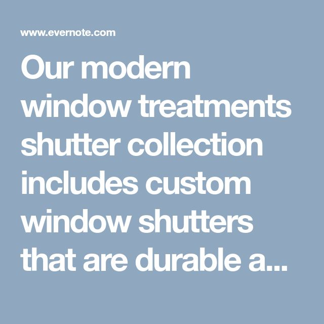 Our modern window treatments shutter collection includes custom window shutters that are durable and moisture resistant so they will not fade, crack or peel.