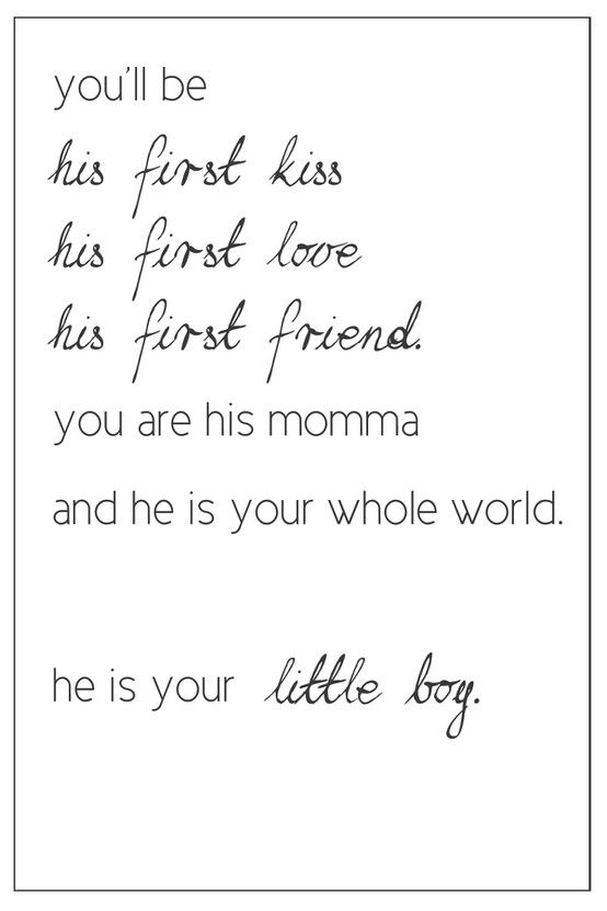 How true!  Wesley will always, always be my little boy!  Couldn't imagine my life without him! Would love to find a print/pic of to put up in my house.