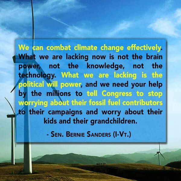 We can combat climate change effectively. What we are lacking now is not the brain power, not the knowledge, not the technology. What we are lacking is the political will power, and we need your help by the millions to tell Congress to stop worrying about their fossil fuel contributors to their campaigns and worry about their kids and their grandchildren. --Sen Bernie Sanders (I-Vt)