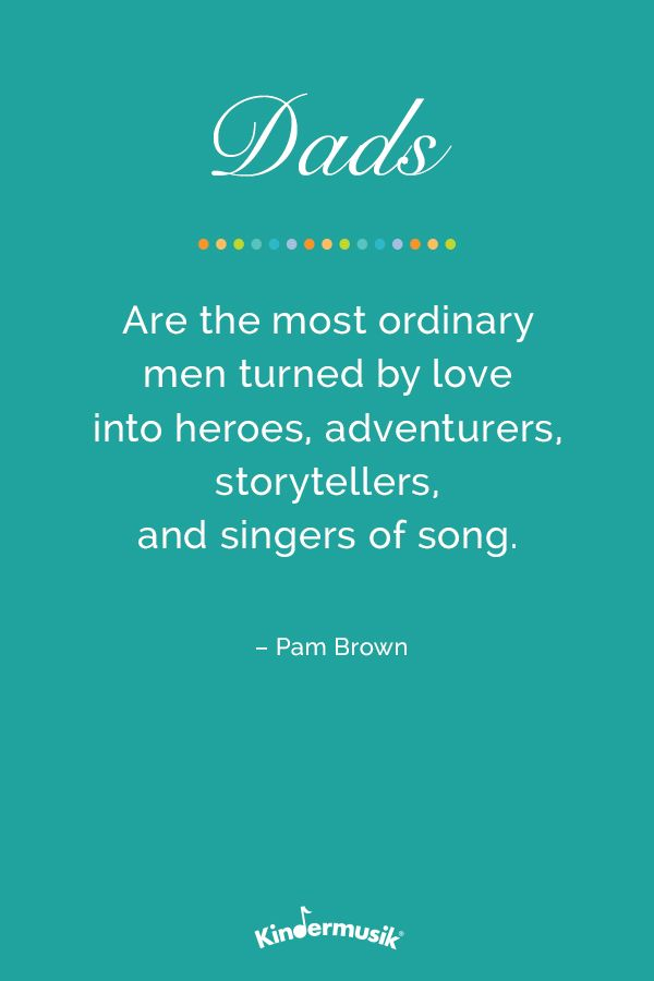 Dads are the most ordinary men turned by love into heroes, adventurers, story-tellers, and singers of song. -Pam Brown