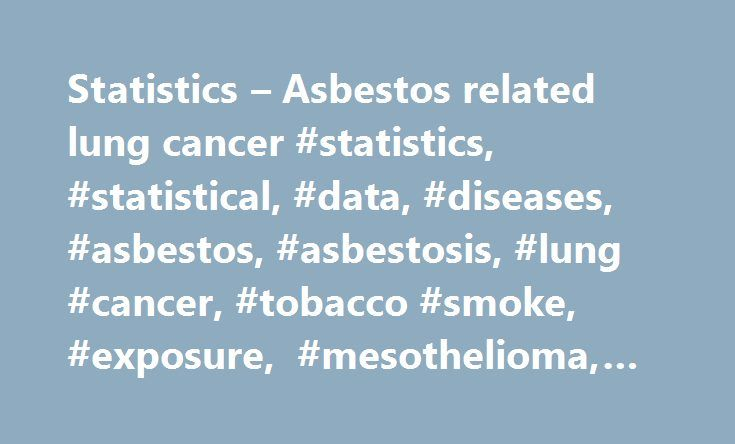 Statistics – Asbestos related lung cancer #statistics, #statistical, #data, #diseases, #asbestos, #asbestosis, #lung #cancer, #tobacco #smoke, #exposure, #mesothelioma, #deaths, # http://pharmacy.remmont.com/statistics-asbestos-related-lung-cancer-statistics-statistical-data-diseases-asbestos-asbestosis-lung-cancer-tobacco-smoke-exposure-mesothelioma-deaths/  # Asbestos related lung cancer Summary The overall scale of asbestos-related lung cancer deaths has to be estimated rather than…