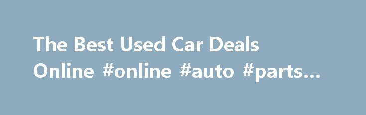 The Best Used Car Deals Online #online #auto #parts #canada http://auto.remmont.com/the-best-used-car-deals-online-online-auto-parts-canada/  #used car deals # The Best Used Car Deals Online June 9, 2014 Buying a used car can be difficult, and searching for the best used car deals you can find can be even more challenging. You want to make sure that you are getting a good price, that it is easy on gas and [...]Read More...The post The Best Used Car Deals Online #online #auto #parts #canada…