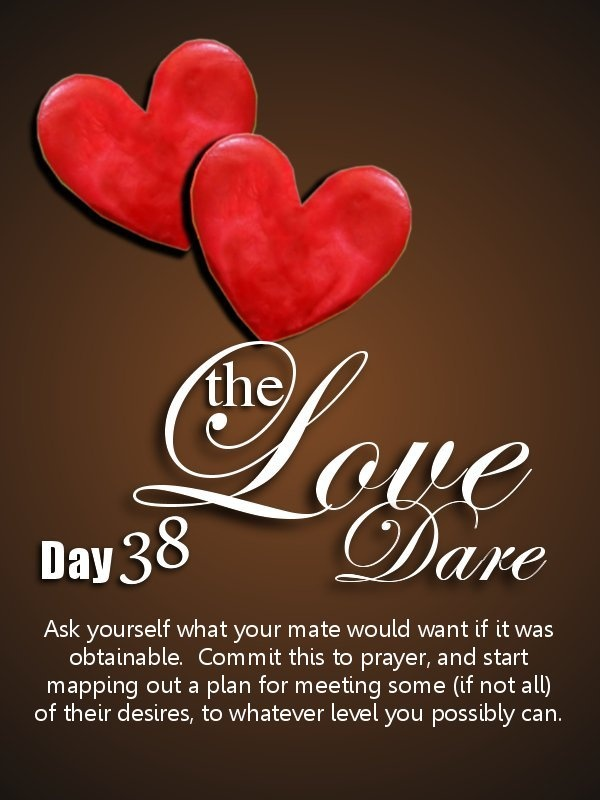 Love Dare Day 38.  Visit K-Love's website to read the full entry for the day: http://www.klove.com/blog/post/2010/02/12/Love-Dare-Day-38.aspx