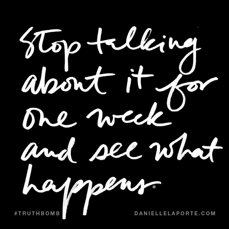 Stop talking about it for one week and see what happens. Subscribe: DanielleLaPorte.com #Truthbomb #Words #Quotes