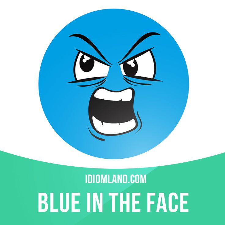 """""""Blue in the face"""" means """"exhausted from anger"""". Example: You can argue until you're blue in the face, but I refuse to go."""