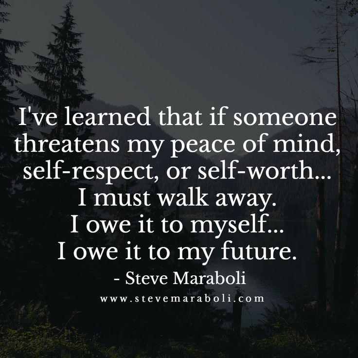 I've learned that if someone threatens my peace of mind, self-respect, or self-worth... I must walk away. I owe it to myself... I owe it to my future.  - Steve Maraboli
