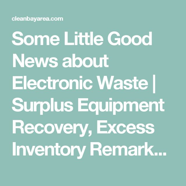 Some Little Good News about Electronic Waste | Surplus Equipment Recovery, Excess Inventory Remarketing, ITAD, IT Asset Disposition, E-waste Recycling San Jose, Santa Clara, Milpitas, Fremont, Cupertino, Sunnyvale, Mountain View, Palo Alto, Redwood City