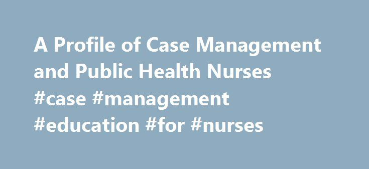 A Profile of Case Management and Public Health Nurses #case #management #education #for #nurses http://phoenix.remmont.com/a-profile-of-case-management-and-public-health-nurses-case-management-education-for-nurses/  # A Profile of Case Management and Public Health Nurses Case Management and Public Health Nurses The definition of Case Management by a Public Health Nurse is �to promote health education, prevention, control and/or minimization of disease and disability; through assessment…