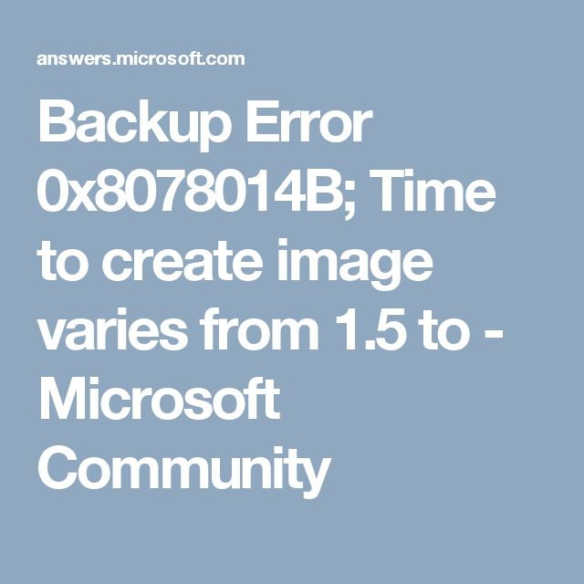 Backup Error 0x8078014B; Time to create image varies from 1.5 to - Microsoft Community