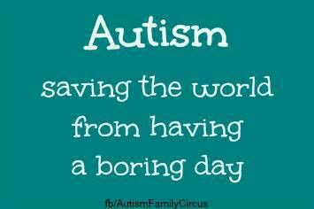 ''Autism - Saving the world from having a boring day.''