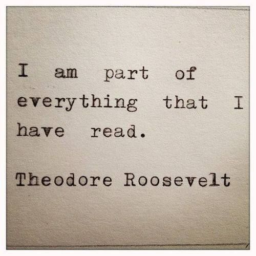 """ I am part of everything that I have read"" Theodore Roosevelt"