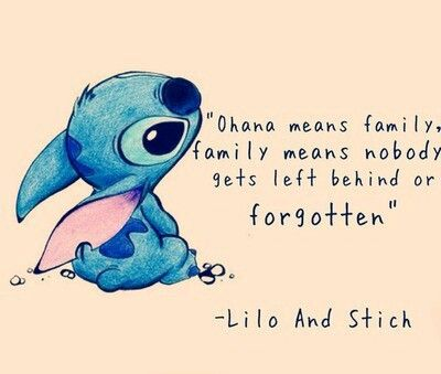 Ohana means family. Family means nobody gets left behind or forgotten. - Stich
