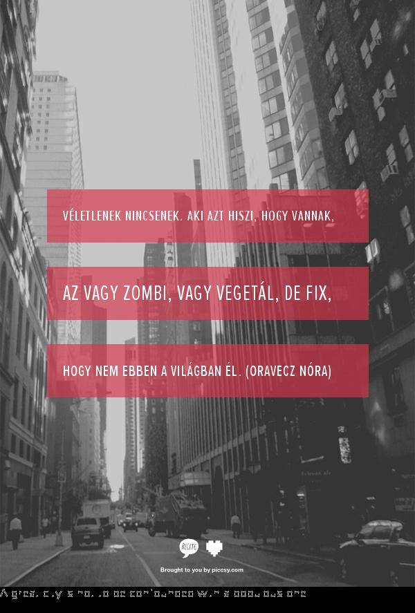 Véletlenek nincsenek. Aki azt hiszi, hogy vannak, az vagy zombi, vagy vegetál, de fix, hogy nem ebben a világban él. (Oravecz Nóra)