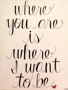 Where you are is where I want to be.