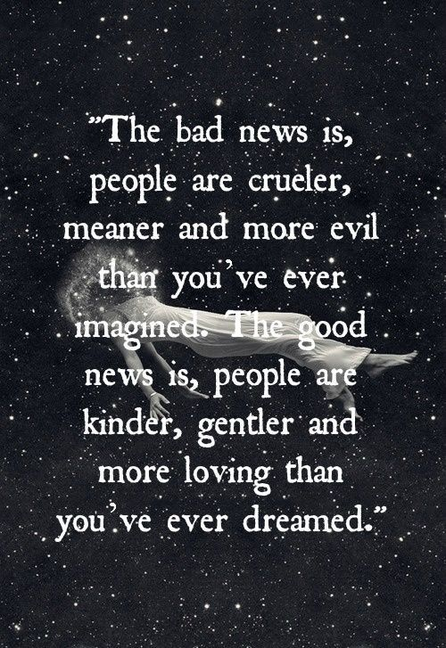 The bad news is-people are crueler, meaner, and more evil than you've ever imagined. The good news is-people are kinder, gentler and more loving than you've ever dreamed.