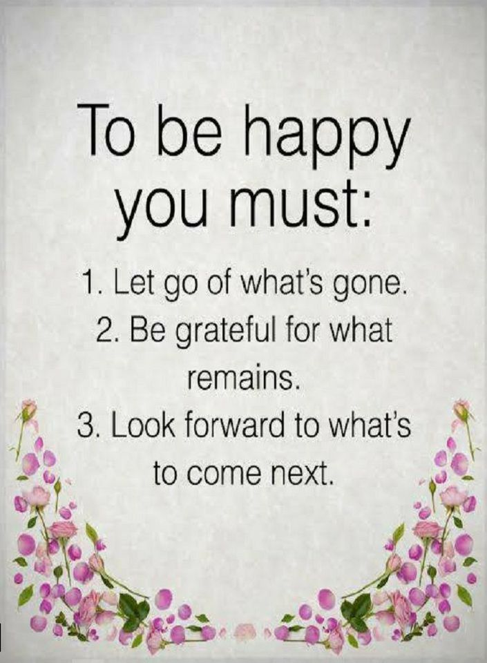 Quotes To be happy you must Let go of what's gone. Be grateful for what remains. Look forward to what's to come next.