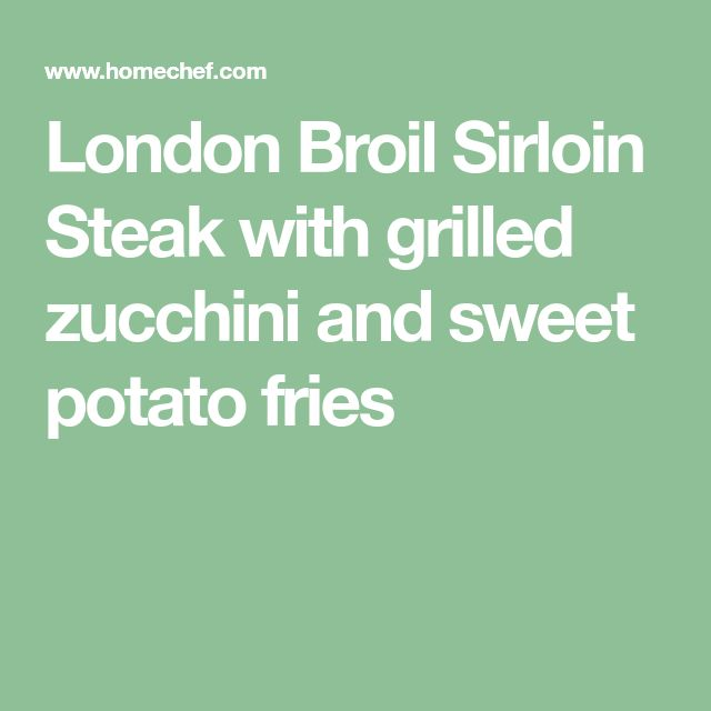 London Broil Sirloin Steak with grilled zucchini and sweet potato fries