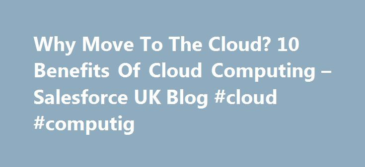 Why Move To The Cloud? 10 Benefits Of Cloud Computing – Salesforce UK Blog #cloud #computig http://tennessee.nef2.com/why-move-to-the-cloud-10-benefits-of-cloud-computing-salesforce-uk-blog-cloud-computig/  Simply put, cloud computing is computing based on the internet. Where in the past, people would run applications or programs from software downloaded on a physical computer or server in their building, cloud computing allows people access to the same kinds of applications through the…