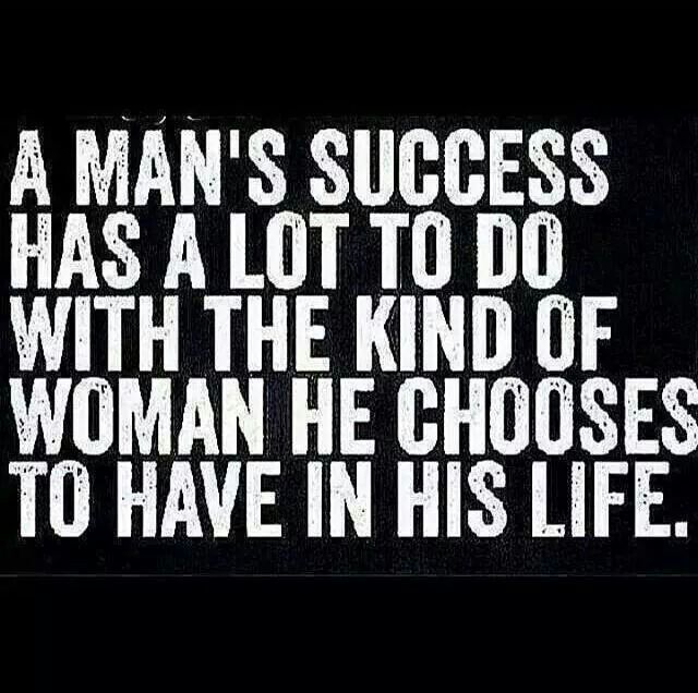A mans success has a lot to do with the kind of women he chooses to have in his life